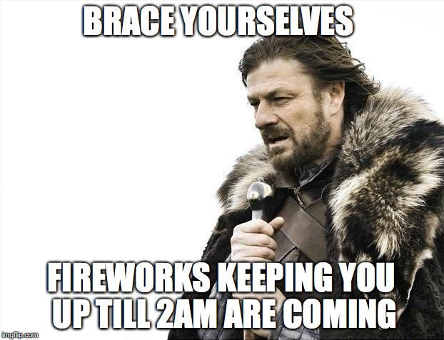 Brace Yourselves X is Coming Meme | BRACE YOURSELVES FIREWORKS KEEPING YOU UP TILL 2AM ARE COMING | image tagged in memes,brace yourselves x is coming | made w/ Imgflip meme maker