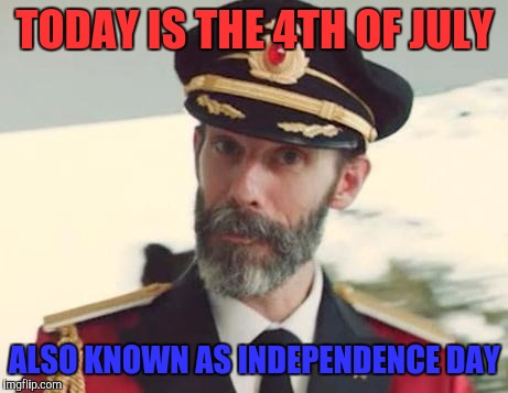 Happy Independence day everyone! | TODAY IS THE 4TH OF JULY ALSO KNOWN AS INDEPENDENCE DAY | image tagged in captain obvious,memes,4th of july | made w/ Imgflip meme maker