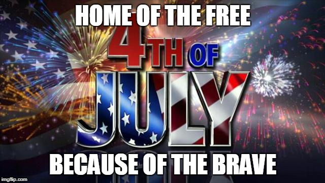 4th of July  | HOME OF THE FREE BECAUSE OF THE BRAVE | image tagged in 4th of july | made w/ Imgflip meme maker