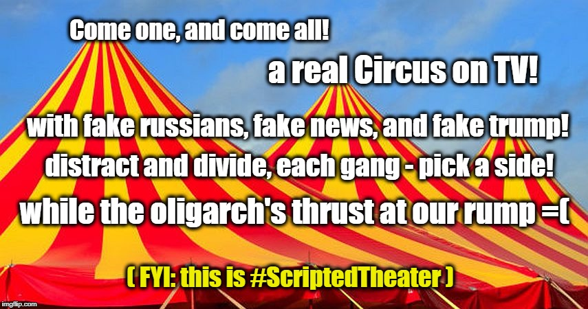Circus Fun | Come one, and come all! while the oligarch's thrust at our rump =( with fake russians, fake news, and fake trump! distract and divide, each  | image tagged in circus,scripted theater,divide and conquer | made w/ Imgflip meme maker