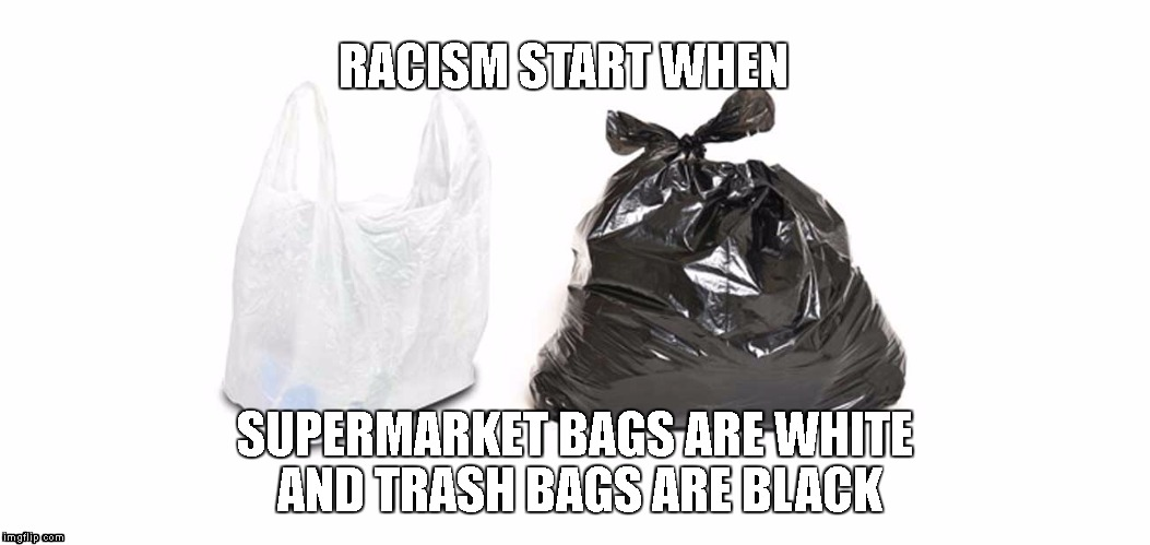 Memee | RACISM START WHEN SUPERMARKET BAGS ARE WHITE AND TRASH BAGS ARE BLACK | image tagged in supermarket,trash | made w/ Imgflip meme maker