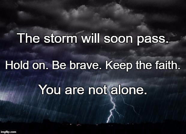 The storm will soon pass. You are not alone. Hold on. Be brave. Keep the faith. | image tagged in storm | made w/ Imgflip meme maker