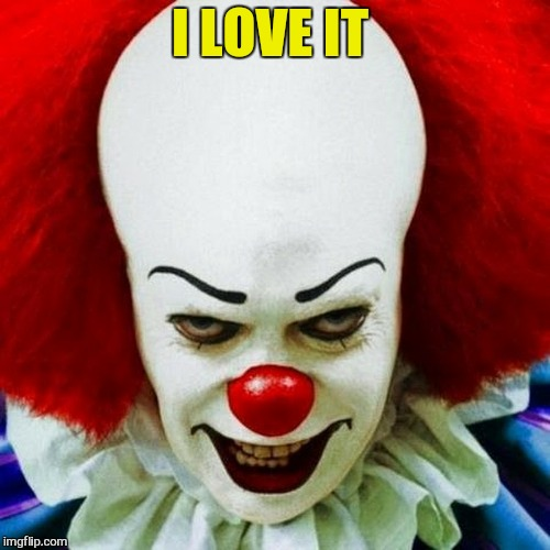 Pennywise | I LOVE IT | image tagged in pennywise | made w/ Imgflip meme maker