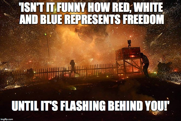 Look Out Behind You! | 'ISN'T IT FUNNY HOW RED, WHITE AND BLUE REPRESENTS FREEDOM UNTIL IT'S FLASHING BEHIND YOU!' | image tagged in red white  blue,freedom,fireworks,explosion,flashing,irony | made w/ Imgflip meme maker