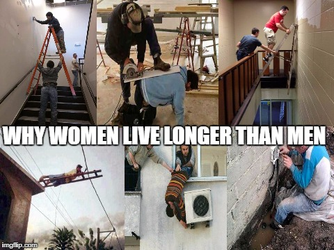 the reasons why women live longer than men |  WHY WOMEN LIVE LONGER THAN MEN | image tagged in lol,memes,funny,funny memes,stupid people | made w/ Imgflip meme maker