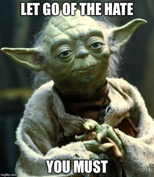 Star Wars Yoda Meme | LET GO OF THE HATE YOU MUST | image tagged in memes,star wars yoda | made w/ Imgflip meme maker