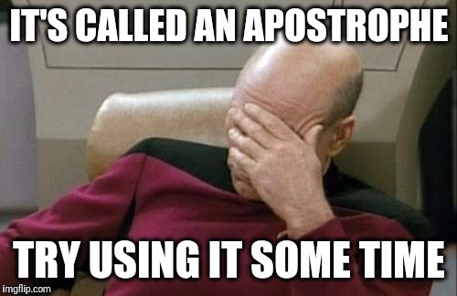 Captain Picard Facepalm Meme | IT'S CALLED AN APOSTROPHE TRY USING IT SOME TIME | image tagged in memes,captain picard facepalm | made w/ Imgflip meme maker