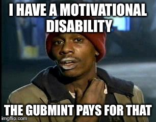 Y'all Got Any More Of That Meme | I HAVE A MOTIVATIONAL DISABILITY THE GUBMINT PAYS FOR THAT | image tagged in memes,yall got any more of | made w/ Imgflip meme maker