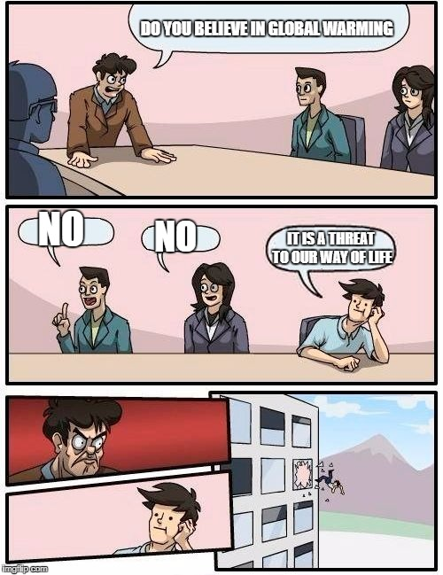 Boardroom Meeting Suggestion Meme | DO YOU BELIEVE IN GLOBAL WARMING NO NO IT IS A THREAT TO OUR WAY OF LIFE | image tagged in memes,boardroom meeting suggestion | made w/ Imgflip meme maker