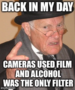 Back In My Day Meme | BACK IN MY DAY CAMERAS USED FILM AND ALCOHOL WAS THE ONLY FILTER | image tagged in memes,back in my day | made w/ Imgflip meme maker