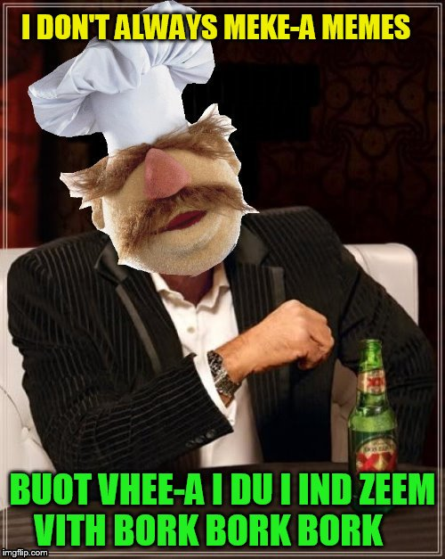 The Most Interesting Chef In The World | I DON'T ALWAYS MEKE-A MEMES BUOT VHEE-A I DU I IND ZEEM  VITH BORK BORK BORK | image tagged in the most interesting man in the world,memes,swedish chef,muppets,bork bork bork,the muppets | made w/ Imgflip meme maker
