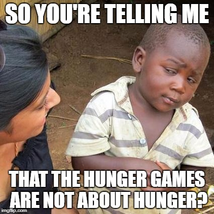 Are they? | SO YOU'RE TELLING ME THAT THE HUNGER GAMES ARE NOT ABOUT HUNGER? | image tagged in memes,third world skeptical kid,the hunger games | made w/ Imgflip meme maker