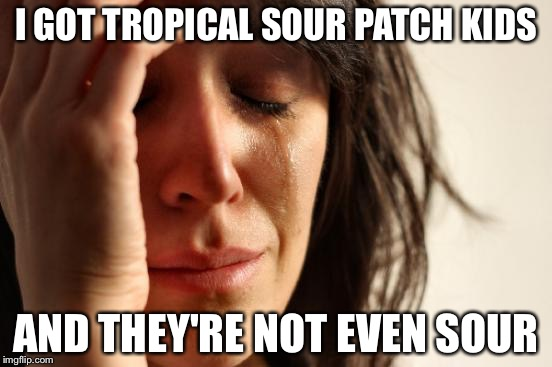 First World Problems Meme | I GOT TROPICAL SOUR PATCH KIDS AND THEY'RE NOT EVEN SOUR | image tagged in memes,first world problems | made w/ Imgflip meme maker