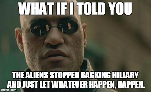 Matrix Morpheus Meme | WHAT IF I TOLD YOU THE ALIENS STOPPED BACKING HILLARY AND JUST LET WHATEVER HAPPEN, HAPPEN. | image tagged in memes,matrix morpheus | made w/ Imgflip meme maker