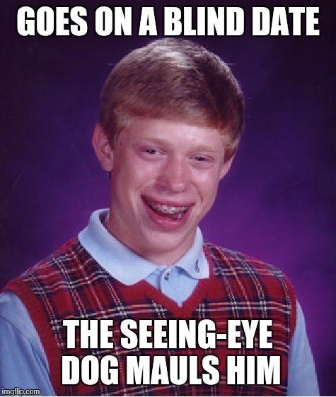 Bad Luck Brian Meme | GOES ON A BLIND DATE THE SEEING-EYE DOG MAULS HIM | image tagged in memes,bad luck brian | made w/ Imgflip meme maker