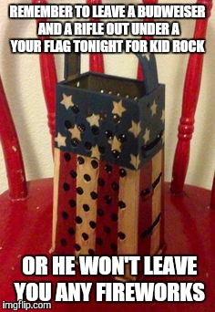 REMEMBER TO LEAVE A BUDWEISER AND A RIFLE OUT UNDER A YOUR FLAG TONIGHT FOR KID ROCK OR HE WON'T LEAVE YOU ANY FIREWORKS | image tagged in american flag grater | made w/ Imgflip meme maker
