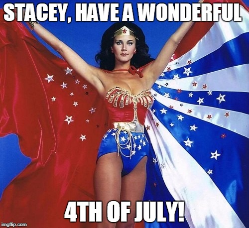 Wonderful Wonder Woman! | STACEY, HAVE A WONDERFUL 4TH OF JULY! | image tagged in wonderful wonder woman | made w/ Imgflip meme maker