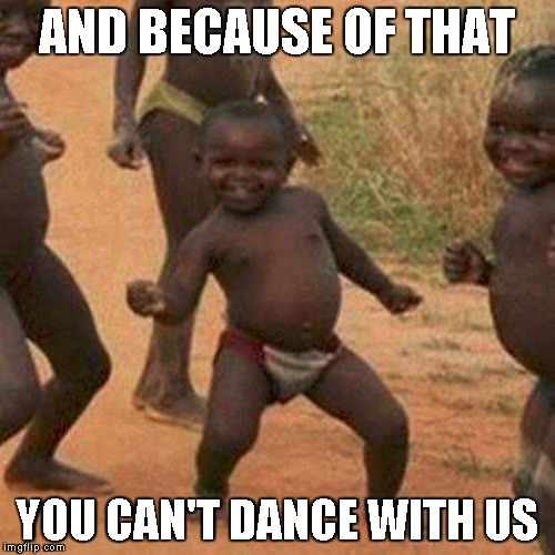 Third World Success Kid Meme | AND BECAUSE OF THAT YOU CAN'T DANCE WITH US | image tagged in memes,third world success kid | made w/ Imgflip meme maker