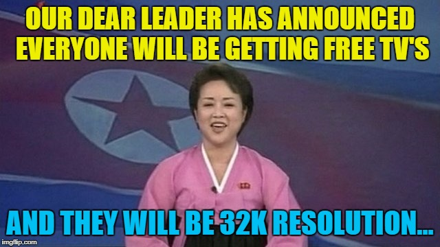 OUR DEAR LEADER HAS ANNOUNCED EVERYONE WILL BE GETTING FREE TV'S AND THEY WILL BE 32K RESOLUTION... | made w/ Imgflip meme maker