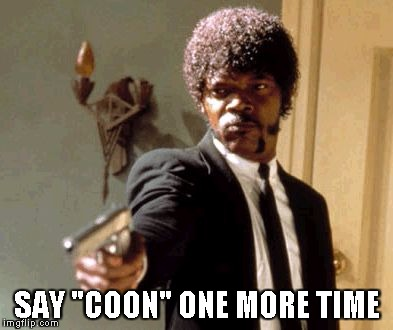 "Say That Again I Dare You Meme | SAY ""COON"" ONE MORE TIME 