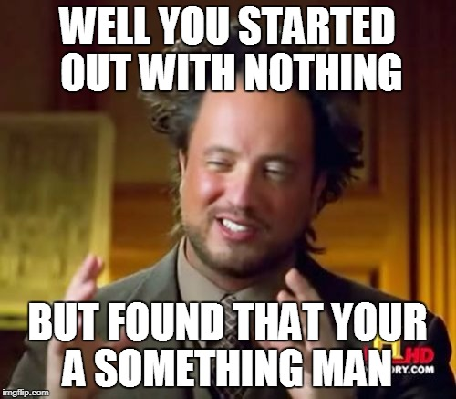 Ancient Aliens Meme | WELL YOU STARTED OUT WITH NOTHING BUT FOUND THAT YOUR A SOMETHING MAN | image tagged in memes,ancient aliens | made w/ Imgflip meme maker