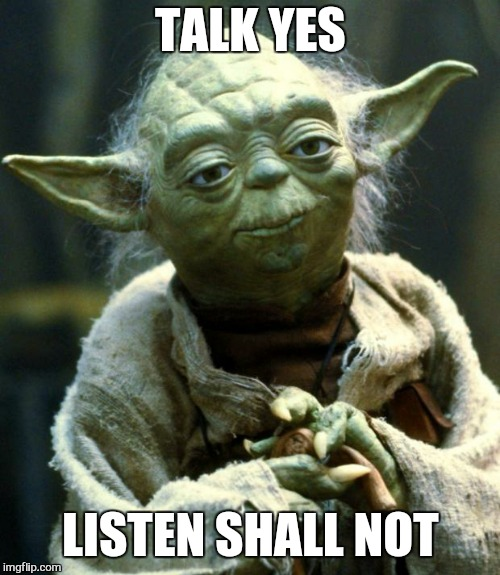 Star Wars Yoda Meme | TALK YES LISTEN SHALL NOT | image tagged in memes,star wars yoda | made w/ Imgflip meme maker