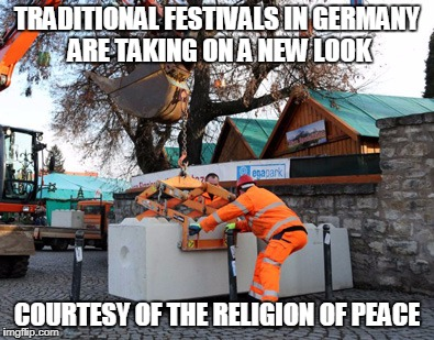 Mind The Concrete Barriers (Shout Out To TROP) | TRADITIONAL FESTIVALS IN GERMANY ARE TAKING ON A NEW LOOK COURTESY OF THE RELIGION OF PEACE | image tagged in memes,radical islam,europe,germany,islam | made w/ Imgflip meme maker