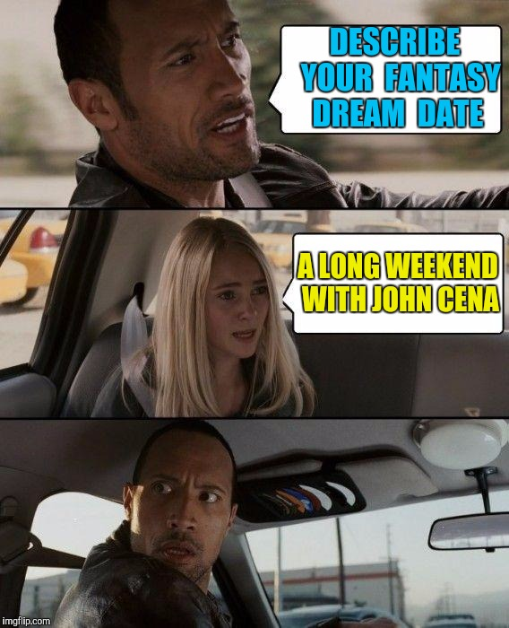 Oppps, I Said It Again | DESCRIBE  YOUR  FANTASY DREAM  DATE A LONG WEEKEND WITH JOHN CENA | image tagged in memes,the rock driving | made w/ Imgflip meme maker