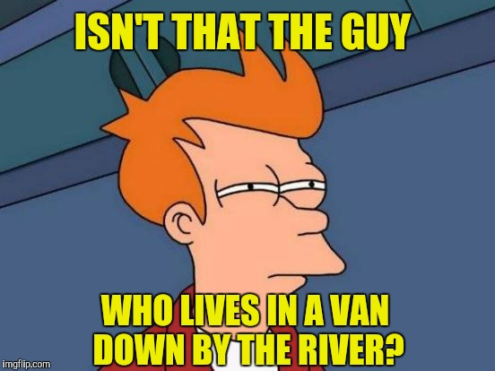 Futurama Fry Meme | ISN'T THAT THE GUY WHO LIVES IN A VAN DOWN BY THE RIVER? | image tagged in memes,futurama fry | made w/ Imgflip meme maker