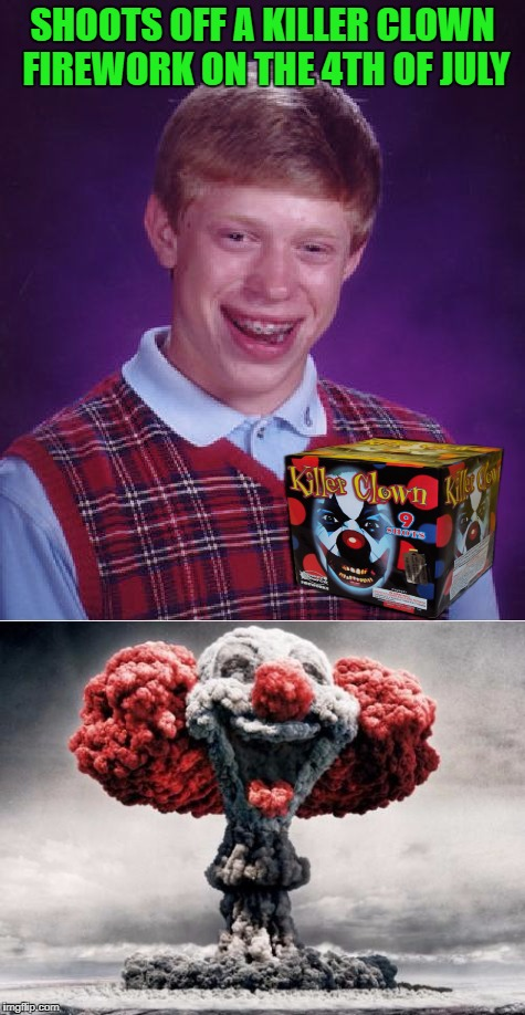 Happy Independence Day to all my fellow Imgflippers!!! Have a safe holiday everyone!!! | SHOOTS OFF A KILLER CLOWN FIREWORK ON THE 4TH OF JULY | image tagged in bad luck brian,memes,4th of july,funny,fireworks,clowns | made w/ Imgflip meme maker