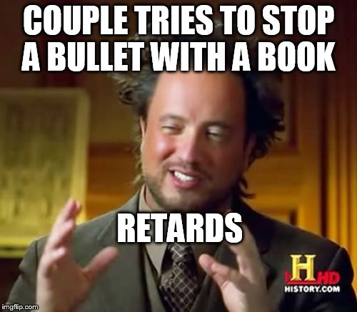 should have used a phonebook you idiots   | COUPLE TRIES TO STOP A BULLET WITH A BOOK RETARDS | image tagged in memes,ancient aliens | made w/ Imgflip meme maker