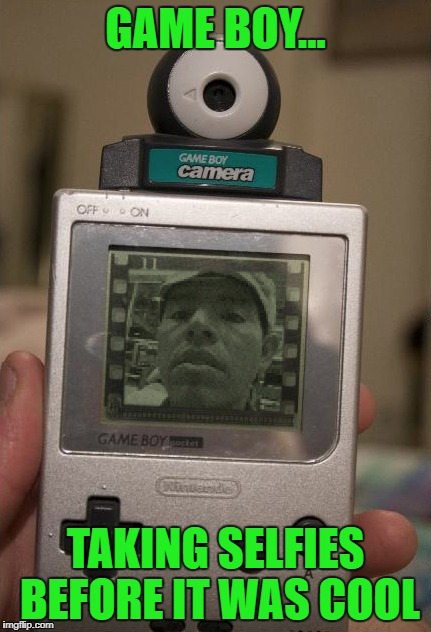 Game Boy Week...A pinheadpokemanz event. | GAME BOY... TAKING SELFIES BEFORE IT WAS COOL | image tagged in game boy,memes,game boy week,funny,selfies,pinheadpokemanz | made w/ Imgflip meme maker
