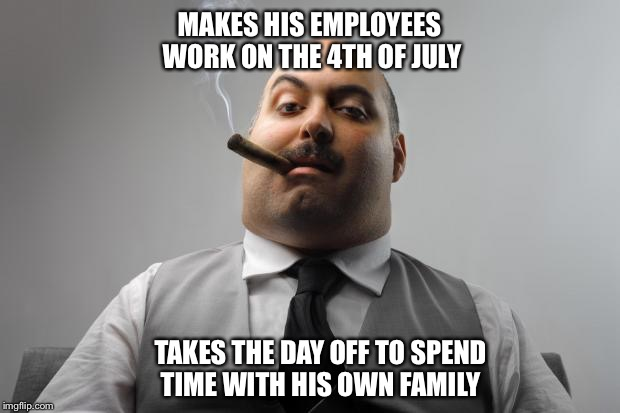 Everyone has that one boss | MAKES HIS EMPLOYEES WORK ON THE 4TH OF JULY TAKES THE DAY OFF TO SPEND TIME WITH HIS OWN FAMILY | image tagged in memes,scumbag boss,4th of july | made w/ Imgflip meme maker