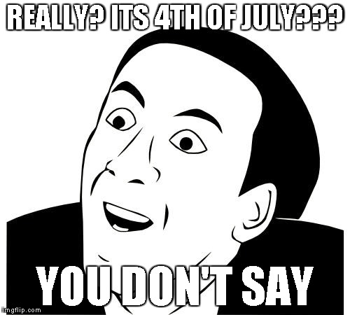 REALLY? ITS 4TH OF JULY??? YOU DON'T SAY | made w/ Imgflip meme maker