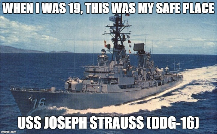 WHEN I WAS 19, THIS WAS MY SAFE PLACE USS JOSEPH STRAUSS (DDG-16) | image tagged in ships,us navy,safe place,young sailor,sailor | made w/ Imgflip meme maker