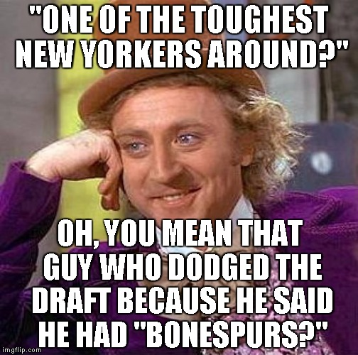"Creepy Condescending Wonka Meme | ""ONE OF THE TOUGHEST NEW YORKERS AROUND?"" OH, YOU MEAN THAT GUY WHO DODGED THE DRAFT BECAUSE HE SAID HE HAD ""BONESPURS?"" 