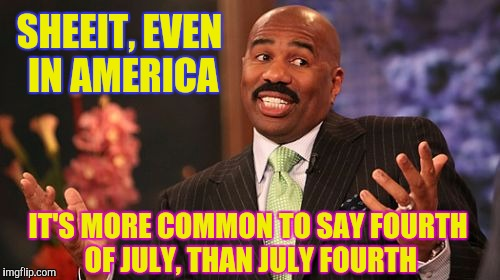 Steve Harvey Meme | SHEEIT, EVEN IN AMERICA IT'S MORE COMMON TO SAY FOURTH OF JULY, THAN JULY FOURTH | image tagged in memes,steve harvey | made w/ Imgflip meme maker