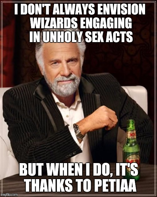 The Most Interesting Man In The World Meme | I DON'T ALWAYS ENVISION WIZARDS ENGAGING IN UNHOLY SEX ACTS BUT WHEN I DO, IT'S THANKS TO PETIAA | image tagged in memes,the most interesting man in the world | made w/ Imgflip meme maker