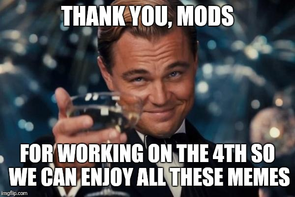 Leonardo Dicaprio Cheers Meme | THANK YOU, MODS FOR WORKING ON THE 4TH SO WE CAN ENJOY ALL THESE MEMES | image tagged in memes,leonardo dicaprio cheers | made w/ Imgflip meme maker