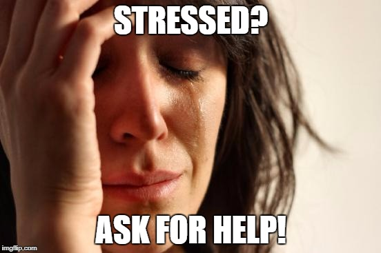 First World Problems Meme | STRESSED? ASK FOR HELP! | image tagged in memes,first world problems | made w/ Imgflip meme maker