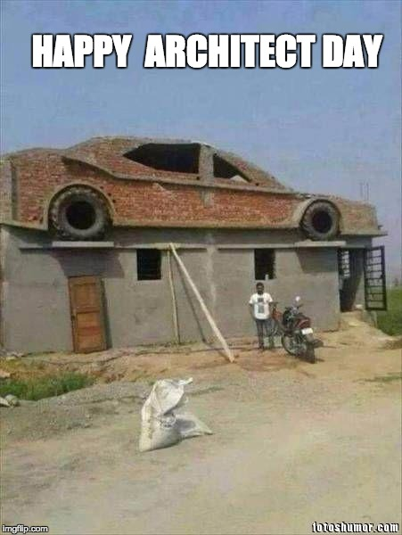 happy architect day, architecture day | HAPPY  ARCHITECT DAY | image tagged in architect,architecture,funny,construction,building,house | made w/ Imgflip meme maker