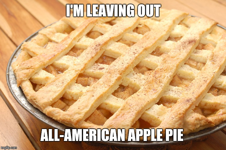 I'M LEAVING OUT ALL-AMERICAN APPLE PIE | made w/ Imgflip meme maker