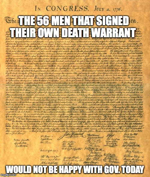 THE 56 MEN THAT SIGNED THEIR OWN DEATH WARRANT WOULD NOT BE HAPPY WITH GOV. TODAY | image tagged in declaration of independence | made w/ Imgflip meme maker