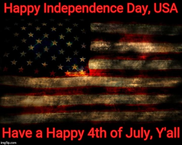 Happy Independence Day, USA Have a Happy 4th of July, Y'all | image tagged in usa flag | made w/ Imgflip meme maker