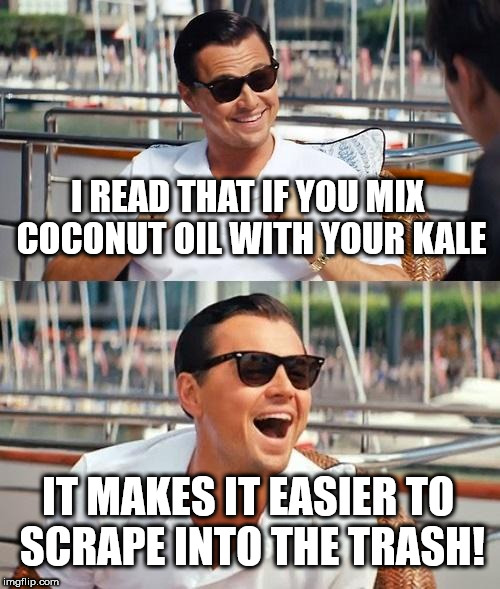 Leonardo Dicaprio Wolf Of Wall Street Meme | I READ THAT IF YOU MIX COCONUT OIL WITH YOUR KALE IT MAKES IT EASIER TO SCRAPE INTO THE TRASH! | image tagged in memes,leonardo dicaprio wolf of wall street | made w/ Imgflip meme maker
