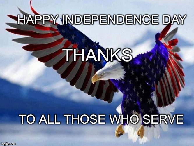 Happy Independence Day | HAPPY INDEPENDENCE DAY TO ALL THOSE WHO SERVE THANKS | image tagged in independence day,4th of july,patriotic eagle,patriotic,holiday | made w/ Imgflip meme maker