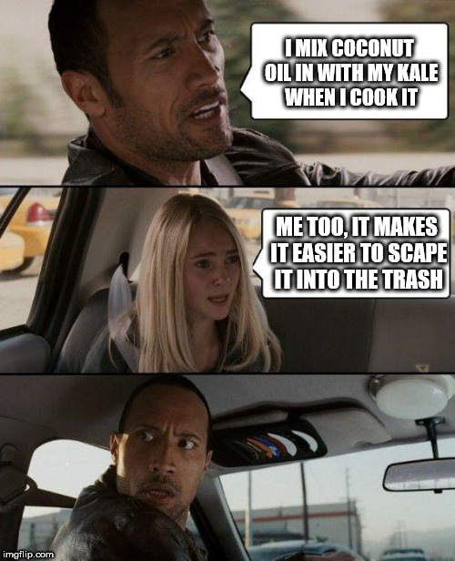 The Rock Driving Meme | I MIX COCONUT OIL IN WITH MY KALE WHEN I COOK IT ME TOO, IT MAKES IT EASIER TO SCAPE IT INTO THE TRASH | image tagged in memes,the rock driving | made w/ Imgflip meme maker