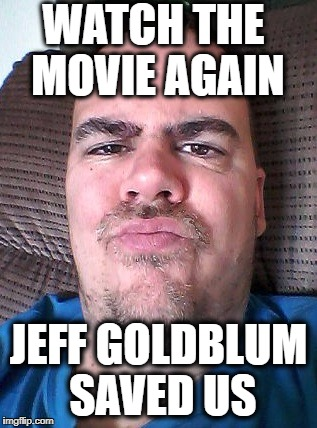 Scowl | WATCH THE MOVIE AGAIN JEFF GOLDBLUM SAVED US | image tagged in scowl | made w/ Imgflip meme maker