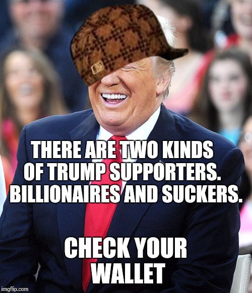 trump laughing | THERE ARE TWO KINDS OF TRUMP SUPPORTERS.   BILLIONAIRES AND SUCKERS. CHECK YOUR WALLET | image tagged in trump laughing,scumbag | made w/ Imgflip meme maker