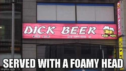 SERVED WITH A FOAMY HEAD | image tagged in dick beer | made w/ Imgflip meme maker